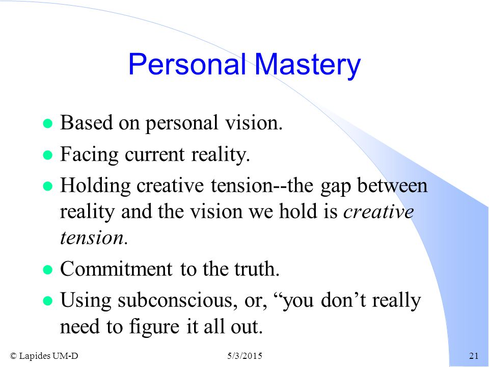 Personal Mastery Based on personal vision. Facing current reality.