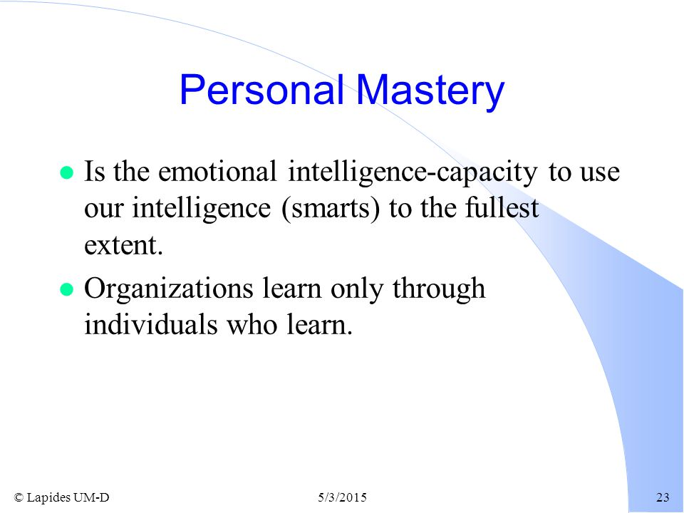 Personal Mastery Is the emotional intelligence-capacity to use our intelligence (smarts) to the fullest extent.