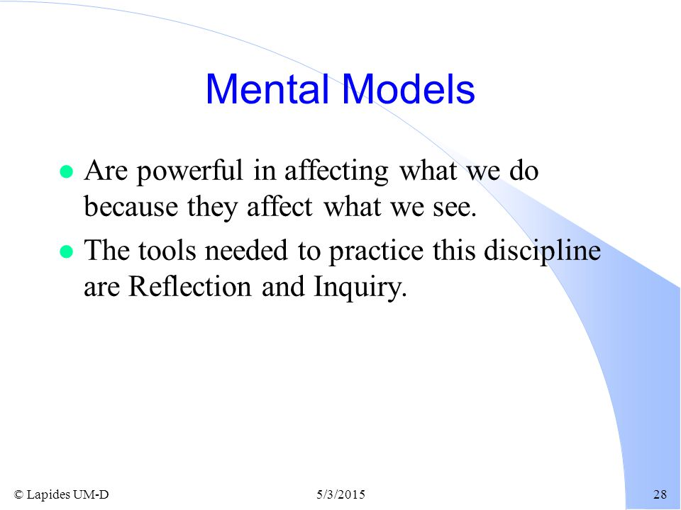 Mental Models Are powerful in affecting what we do because they affect what we see.
