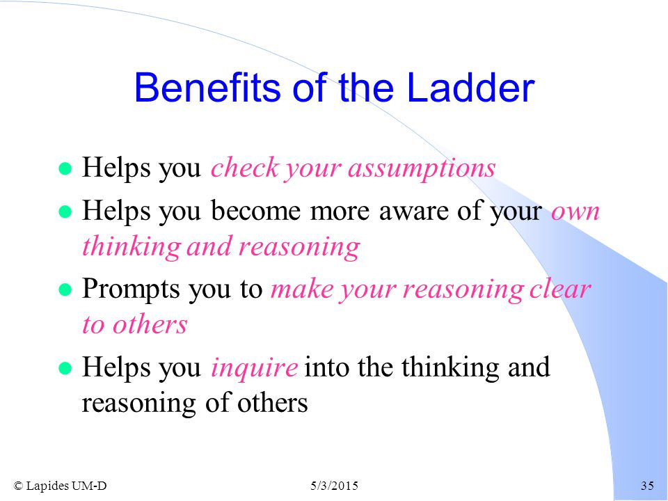 Benefits of the Ladder Helps you check your assumptions