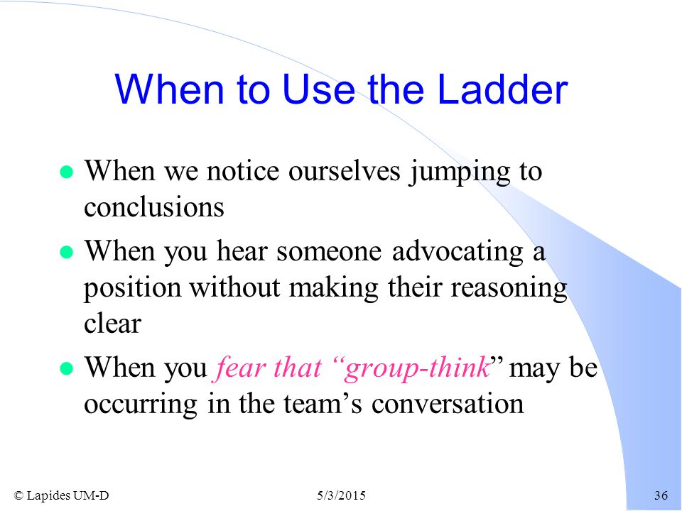 When to Use the Ladder When we notice ourselves jumping to conclusions