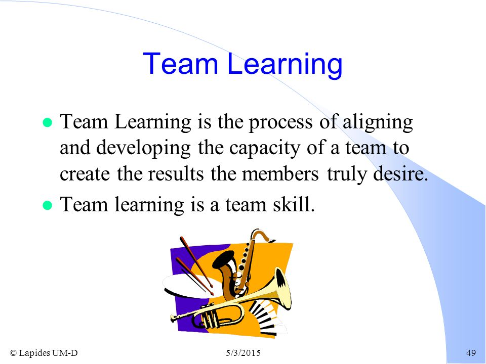 Team Learning Team Learning is the process of aligning and developing the capacity of a team to create the results the members truly desire.