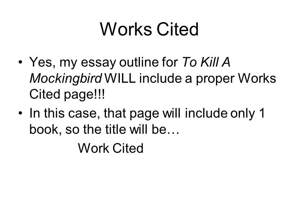 Works Cited Yes, my essay outline for To Kill A Mockingbird WILL include a proper Works Cited page!!!