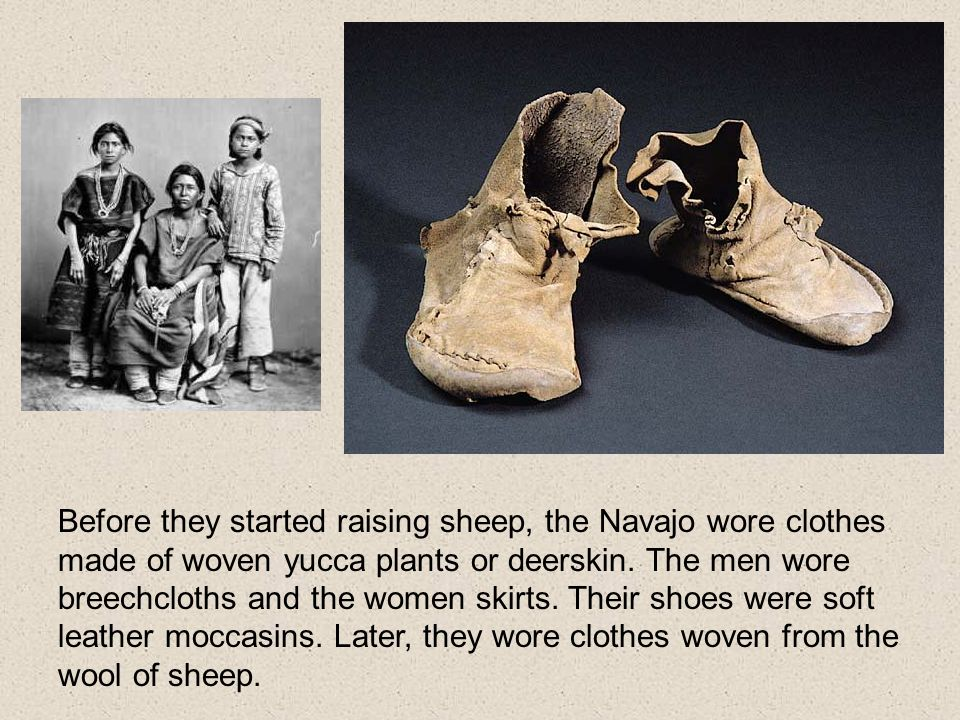 Before they started raising sheep, the Navajo wore clothes made of woven yucca plants or deerskin.
