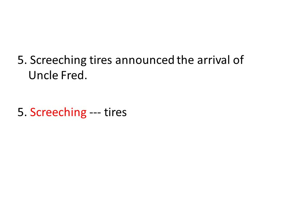 5. Screeching tires announced the arrival of Uncle Fred. 5