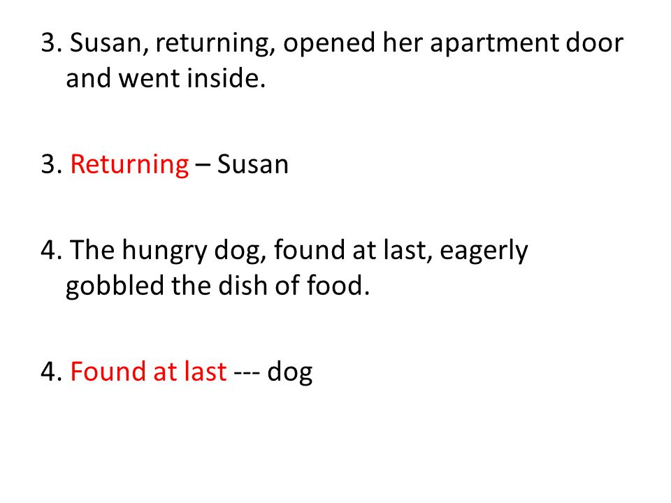 3. Susan, returning, opened her apartment door and went inside. 3