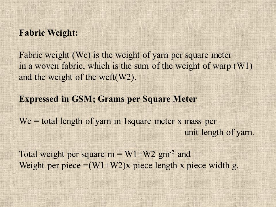 Fabric Weight: Fabric weight (Wc) is the weight of yarn per square meter. in a woven fabric, which is the sum of the weight of warp (W1)