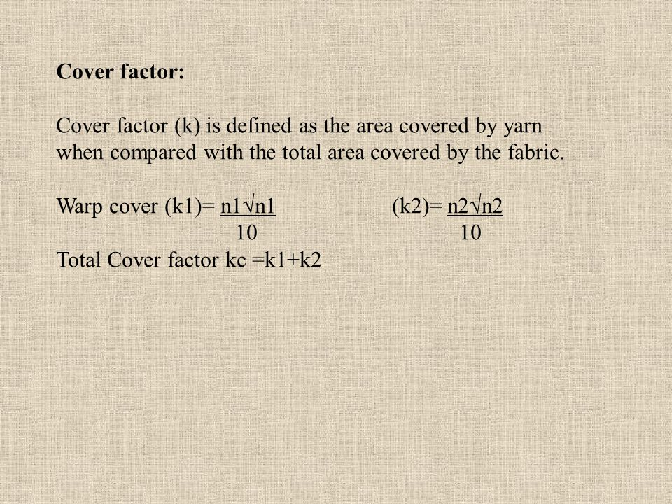 Cover factor: Cover factor (k) is defined as the area covered by yarn. when compared with the total area covered by the fabric.