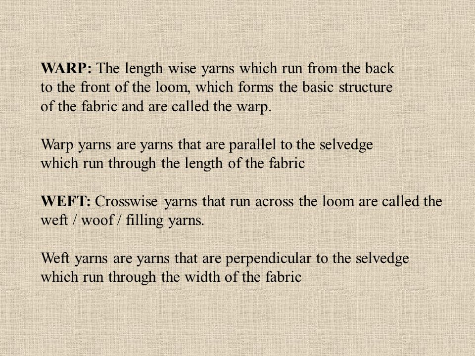 WARP: The length wise yarns which run from the back