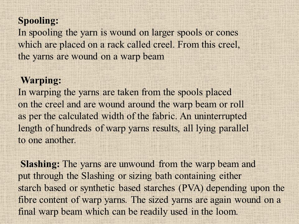 Spooling: In spooling the yarn is wound on larger spools or cones. which are placed on a rack called creel. From this creel,