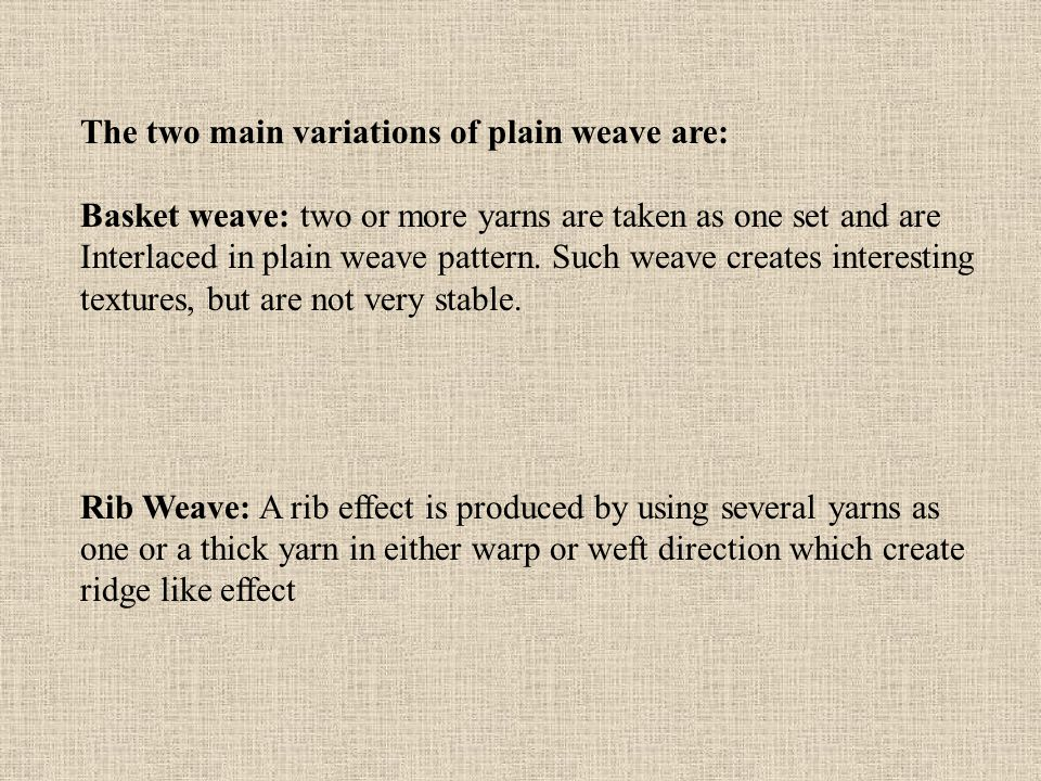 The two main variations of plain weave are: