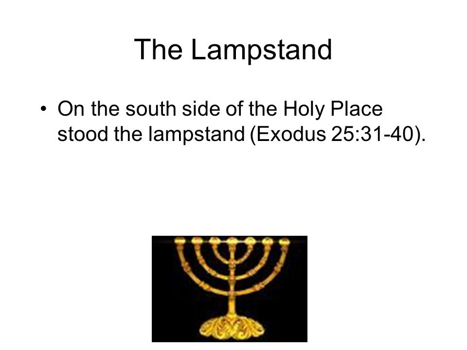 The Lampstand On the south side of the Holy Place stood the lampstand (Exodus 25:31-40).