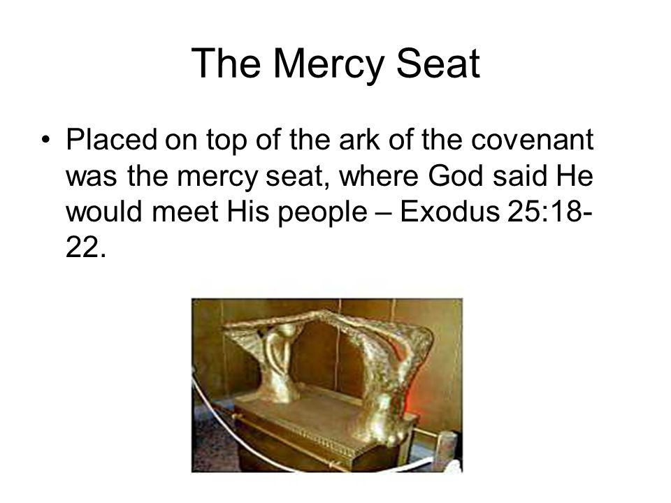 The Mercy Seat Placed on top of the ark of the covenant was the mercy seat, where God said He would meet His people – Exodus 25:18-22.