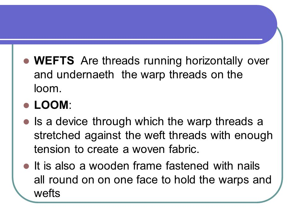WEFTS Are threads running horizontally over and undernaeth the warp threads on the loom.