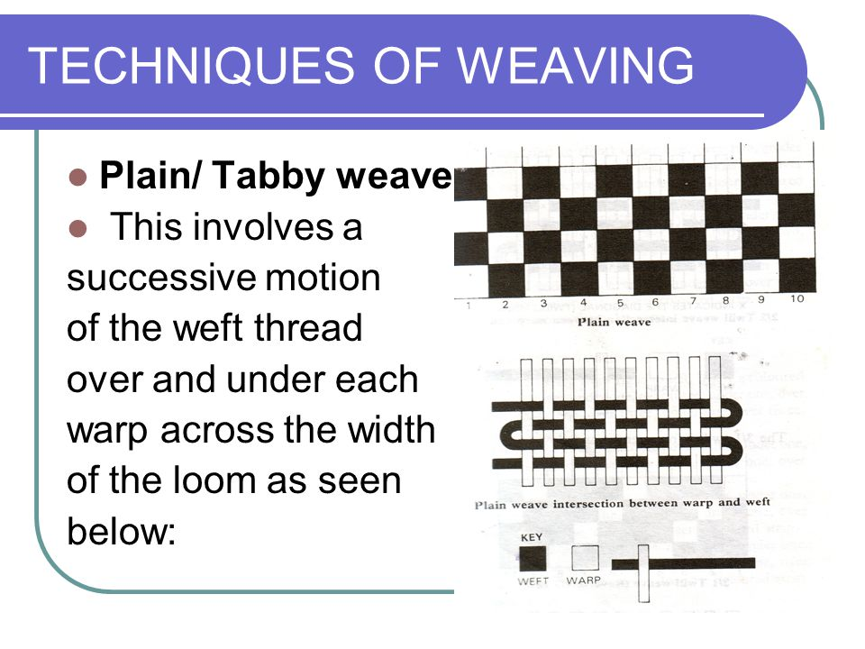 TECHNIQUES OF WEAVING Plain/ Tabby weave: This involves a
