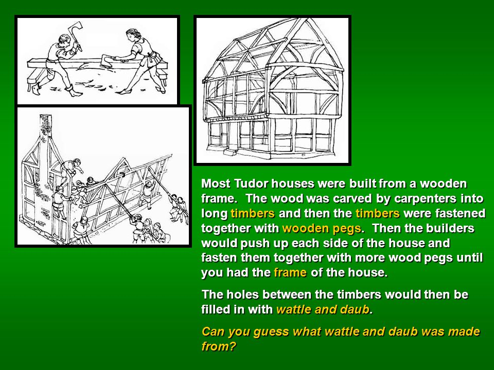 Most Tudor houses were built from a wooden frame