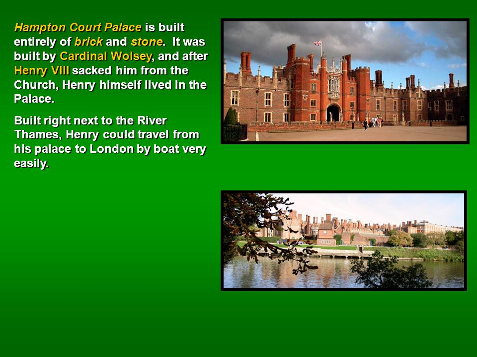 Hampton Court Palace is built entirely of brick and stone