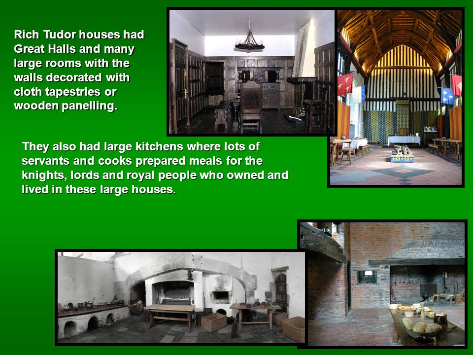 Rich Tudor houses had Great Halls and many large rooms with the walls decorated with cloth tapestries or wooden panelling.