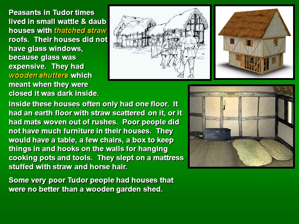Peasants in Tudor times lived in small wattle & daub houses with thatched straw roofs. Their houses did not have glass windows, because glass was expensive. They had wooden shutters which meant when they were closed it was dark inside.