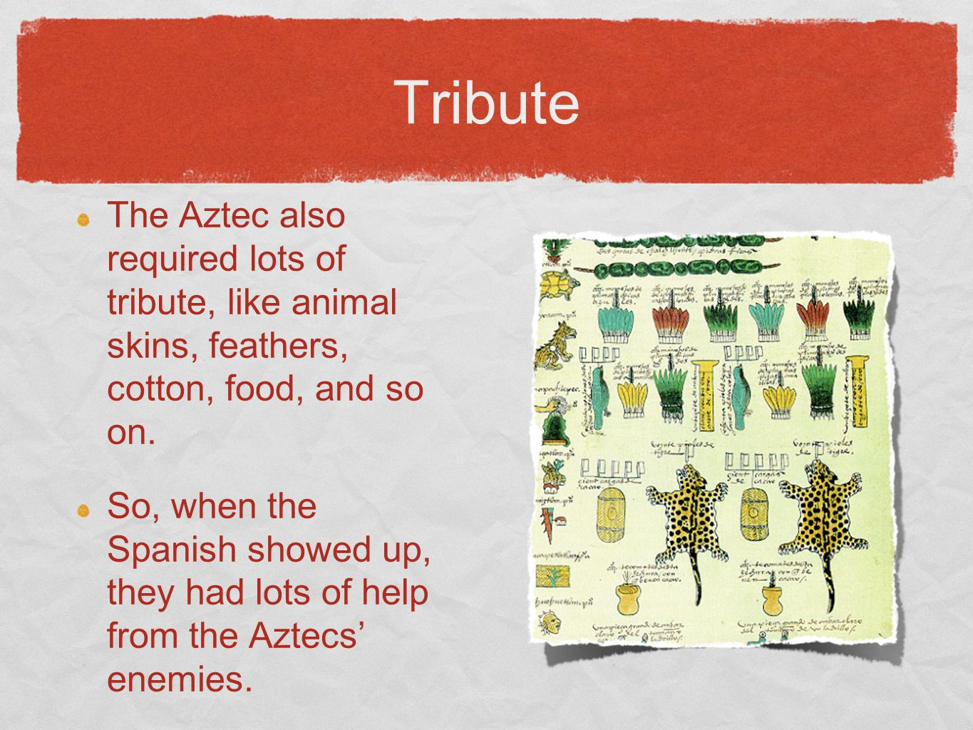 Tribute The Aztec also required lots of tribute, like animal skins, feathers, cotton, food, and so on.