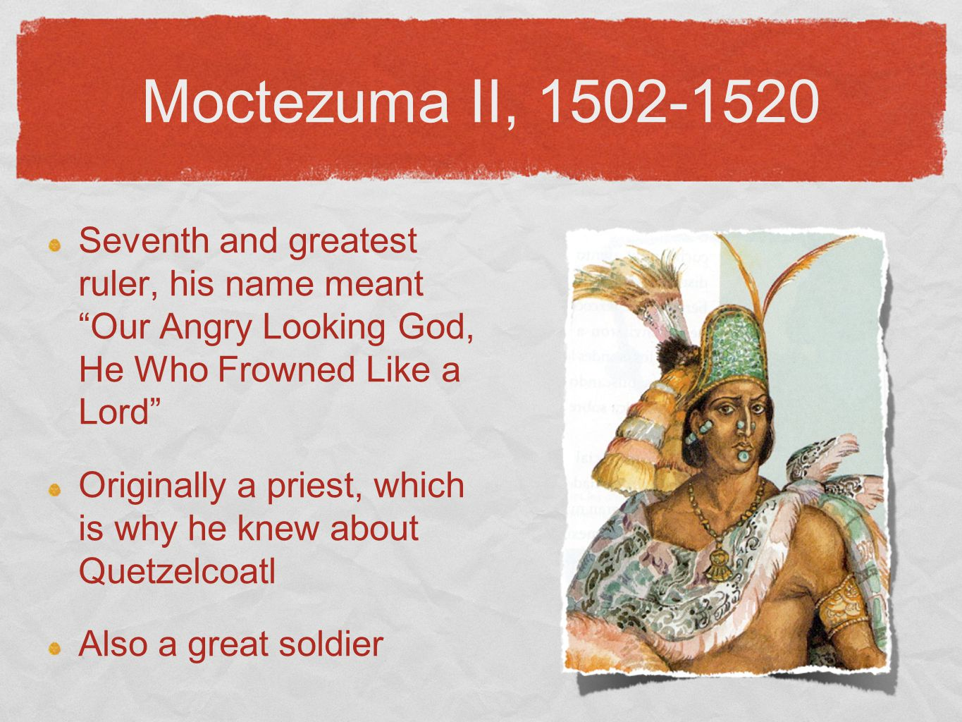 Moctezuma II, 1502-1520 Seventh and greatest ruler, his name meant Our Angry Looking God, He Who Frowned Like a Lord