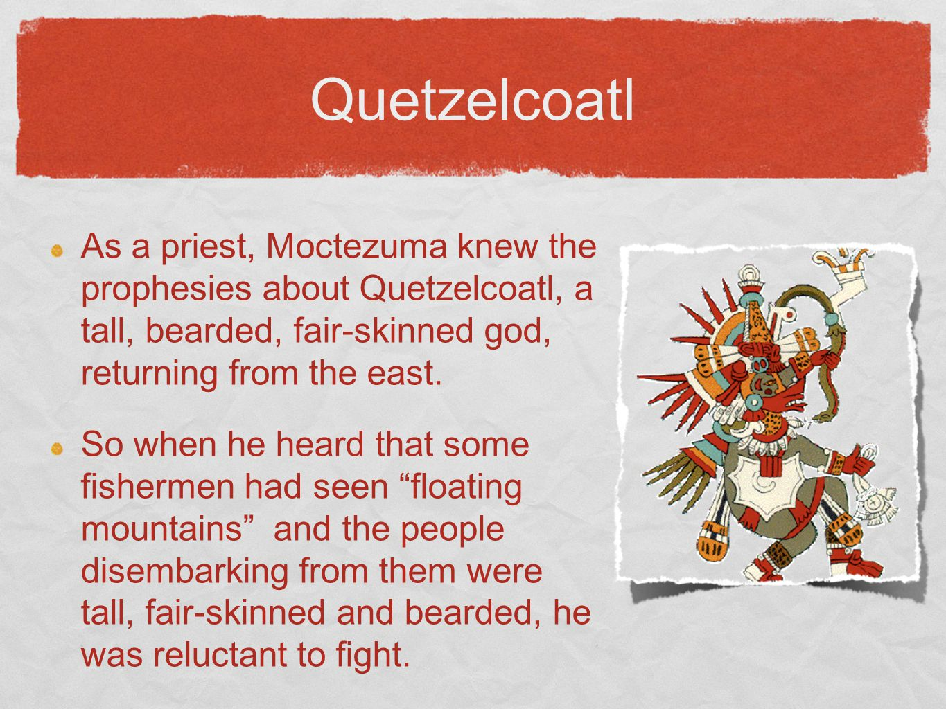 Quetzelcoatl As a priest, Moctezuma knew the prophesies about Quetzelcoatl, a tall, bearded, fair-skinned god, returning from the east.