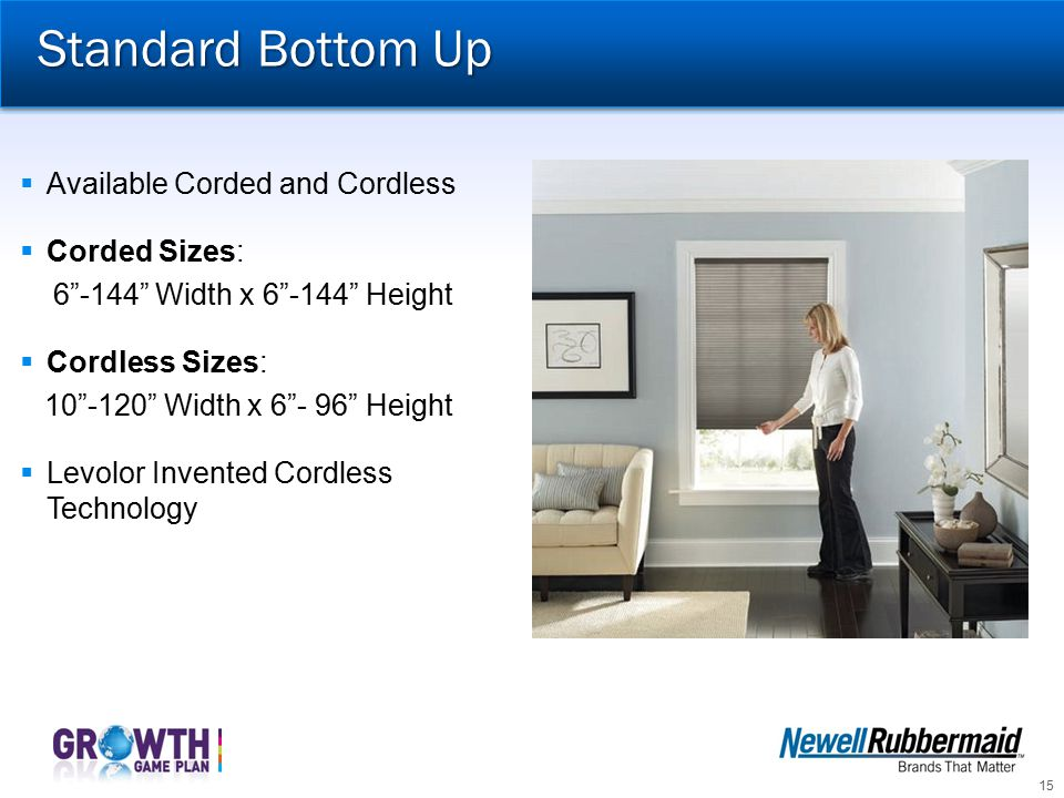 Standard Bottom Up Available Corded and Cordless Corded Sizes: