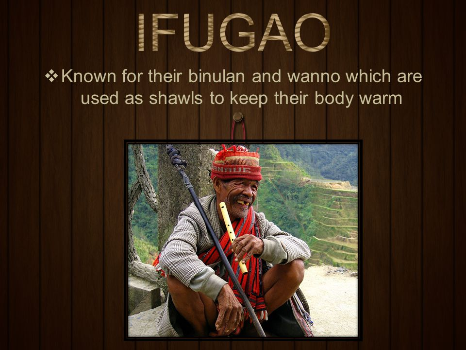 IFUGAO Known for their binulan and wanno which are used as shawls to keep their body warm