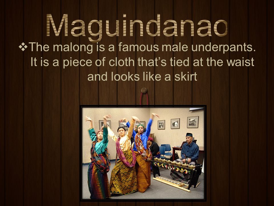 Maguindanao The malong is a famous male underpants.