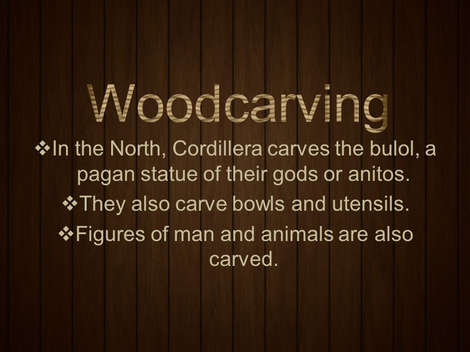 Woodcarving In the North, Cordillera carves the bulol, a pagan statue of their gods or anitos. They also carve bowls and utensils.