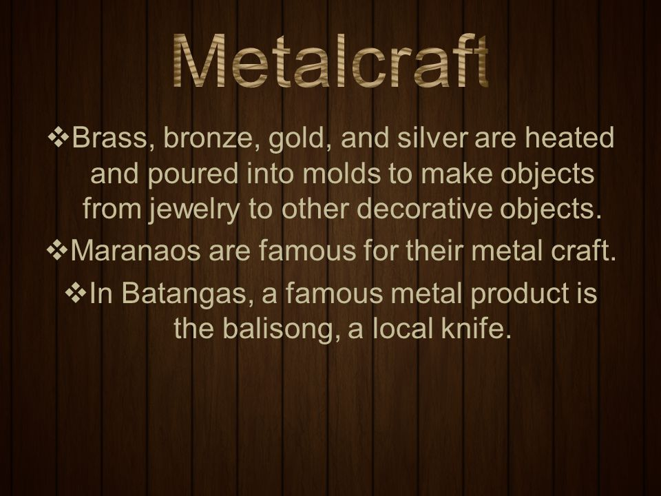 Metalcraft Brass, bronze, gold, and silver are heated and poured into molds to make objects from jewelry to other decorative objects.