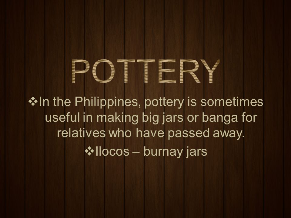 POTTERY In the Philippines, pottery is sometimes useful in making big jars or banga for relatives who have passed away.
