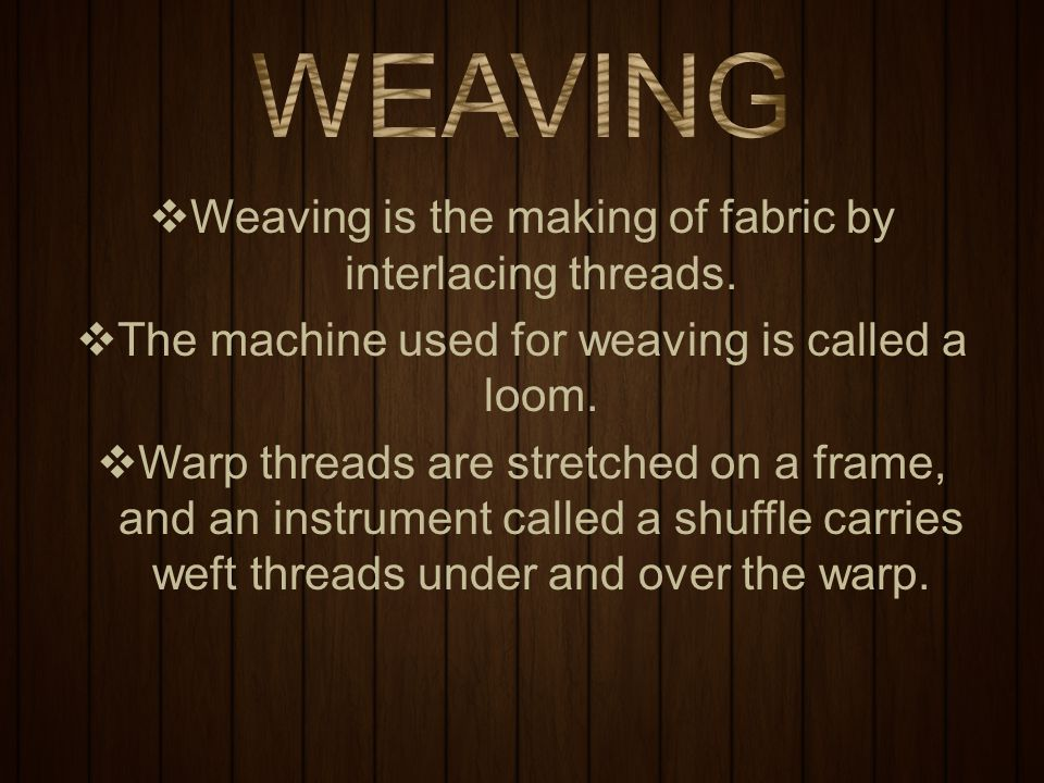 WEAVING Weaving is the making of fabric by interlacing threads.