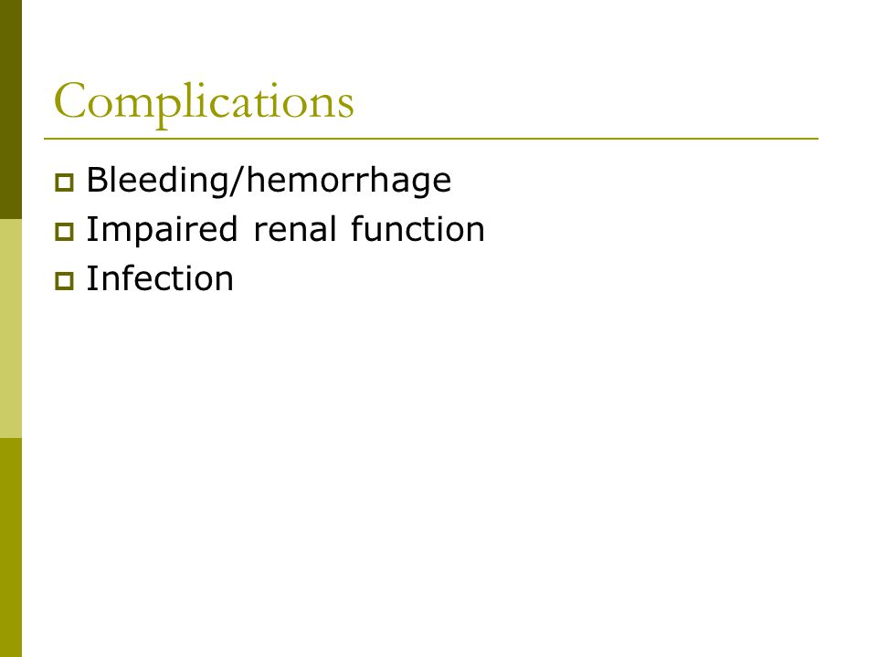 Complications Bleeding/hemorrhage Impaired renal function Infection