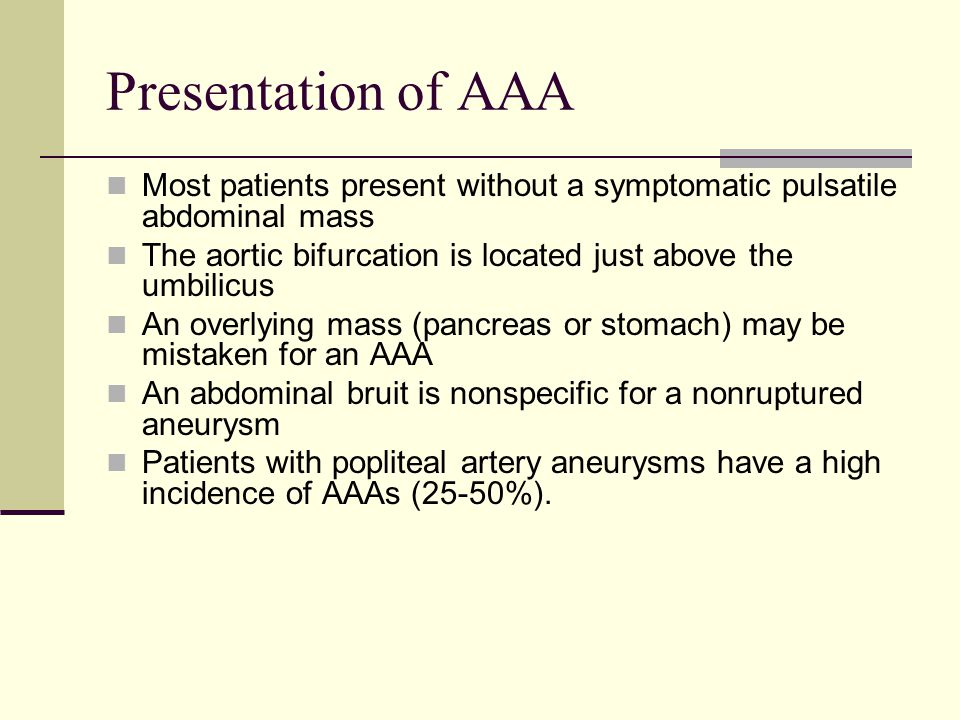 Presentation of AAA Most patients present without a symptomatic pulsatile abdominal mass. The aortic bifurcation is located just above the umbilicus.