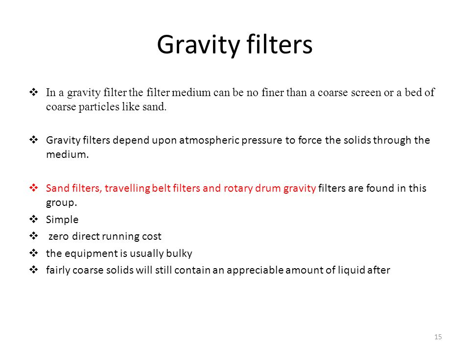 Gravity filters In a gravity filter the filter medium can be no finer than a coarse screen or a bed of coarse particles like sand.
