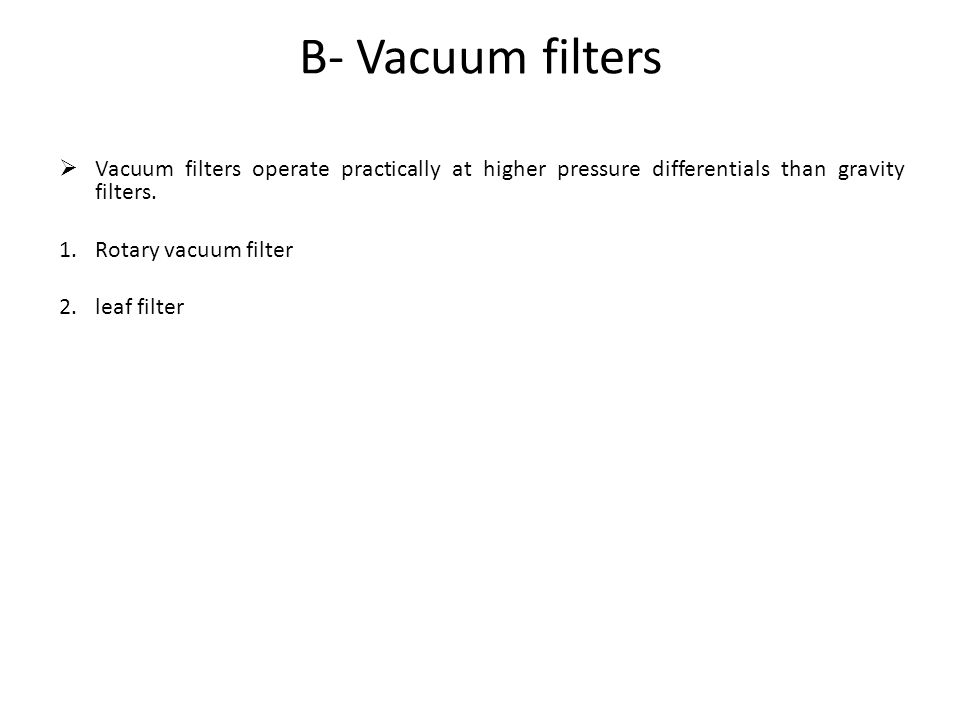 B- Vacuum filters Vacuum filters operate practically at higher pressure differentials than gravity filters.