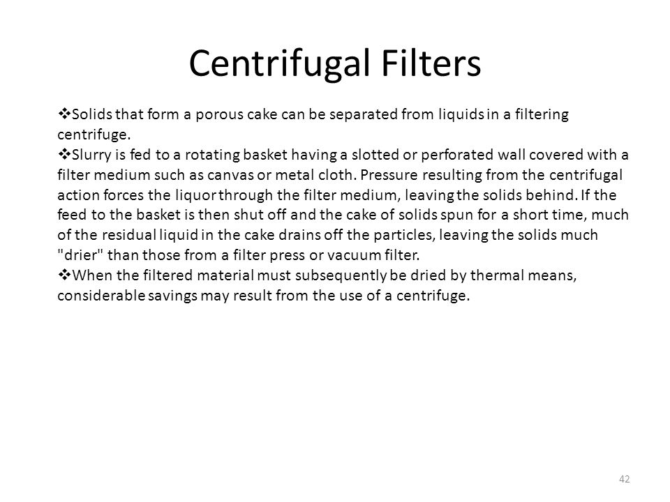 Centrifugal Filters Solids that form a porous cake can be separated from liquids in a filtering centrifuge.