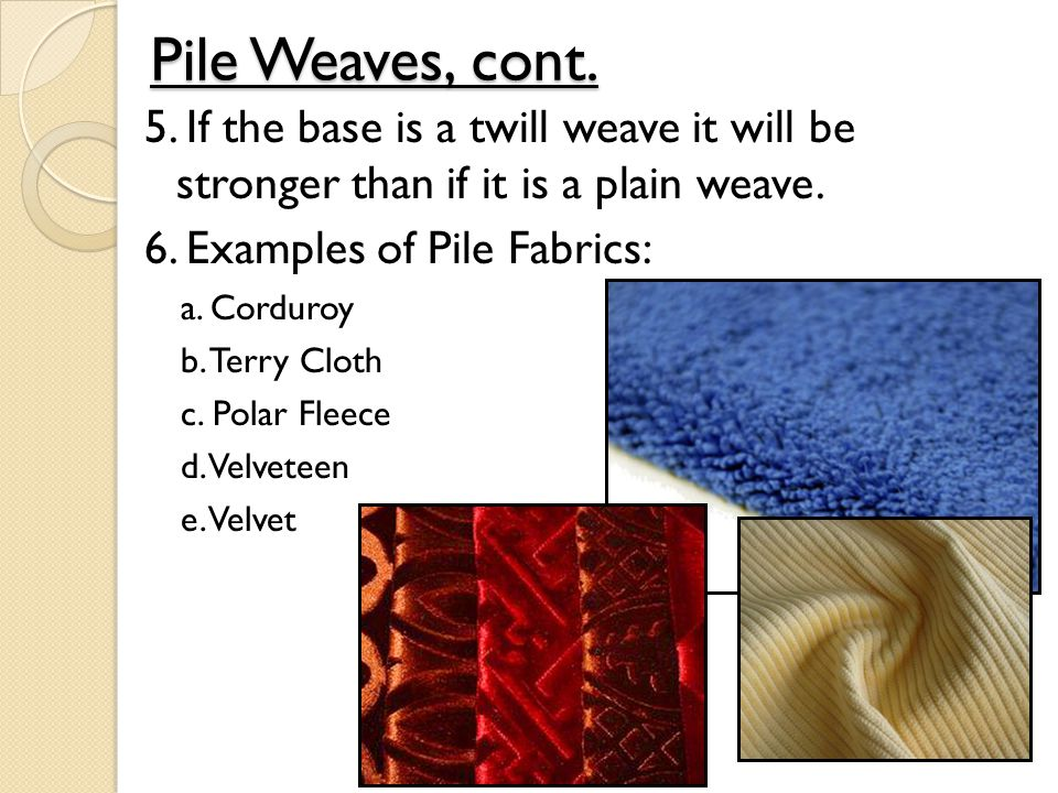 Pile Weaves, cont. 5. If the base is a twill weave it will be stronger than if it is a plain weave.