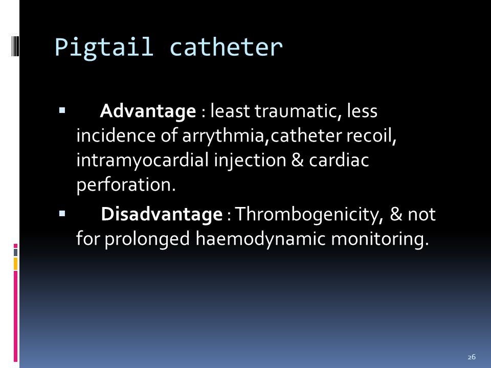 Pigtail catheter Advantage : least traumatic, less incidence of arrythmia,catheter recoil, intramyocardial injection & cardiac perforation.