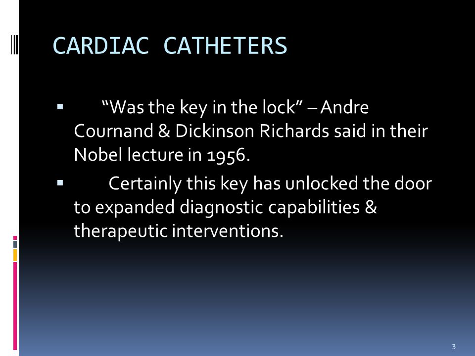 CARDIAC CATHETERS Was the key in the lock – Andre Cournand & Dickinson Richards said in their Nobel lecture in 1956.