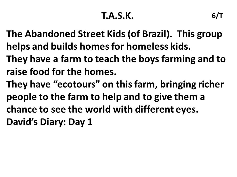 T.A.S.K. 6/T. The Abandoned Street Kids (of Brazil). This group helps and builds homes for homeless kids.