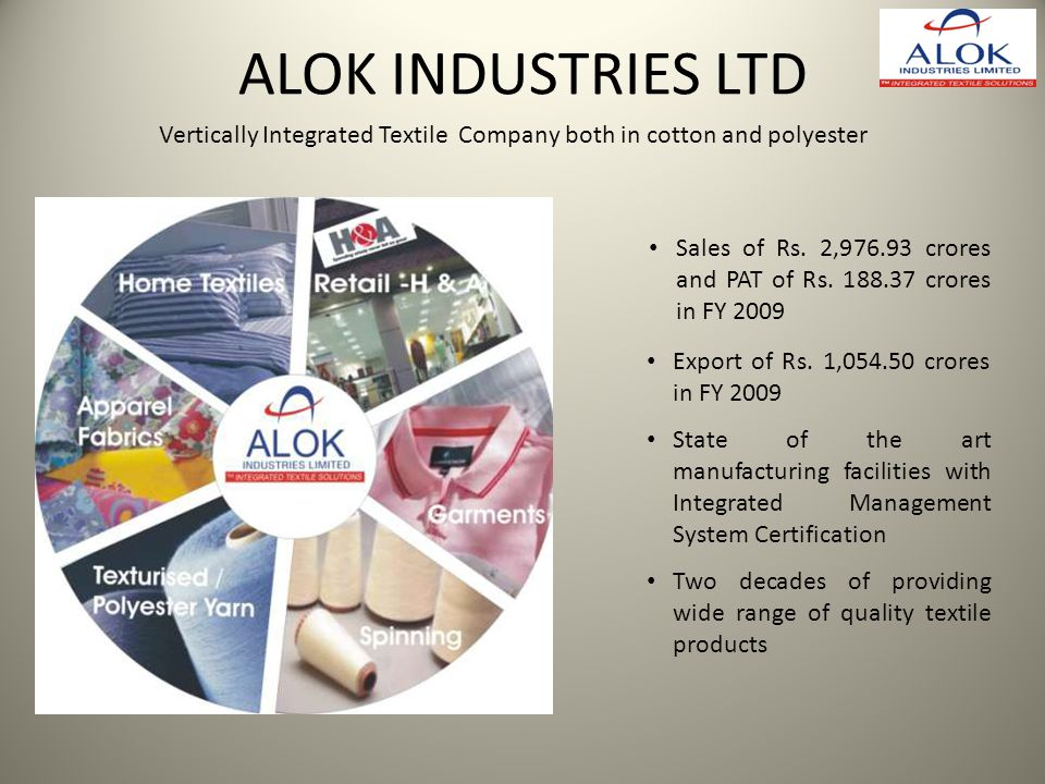 ALOK INDUSTRIES LTD Vertically Integrated Textile Company both in cotton and polyester.