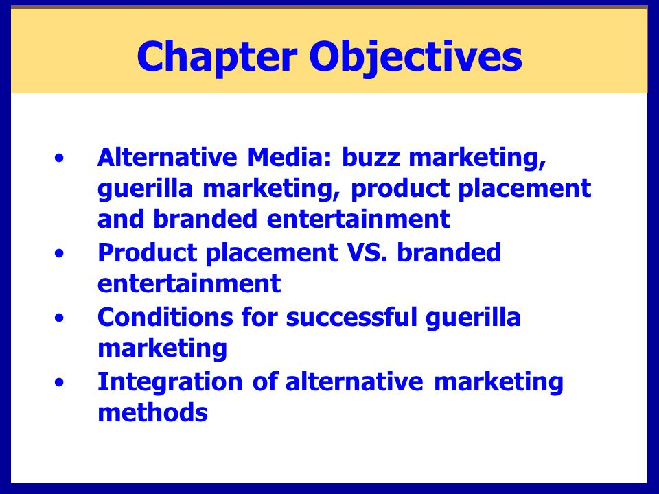 Chapter Objectives Alternative Media: buzz marketing, guerilla marketing, product placement and branded entertainment.