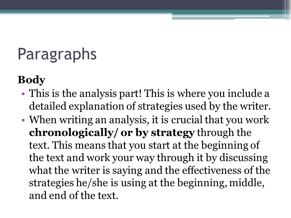 Paragraphs Body. This is the analysis part! This is where you include a detailed explanation of strategies used by the writer.