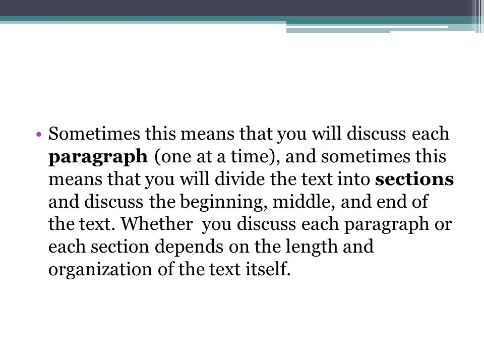 Sometimes this means that you will discuss each paragraph (one at a time), and sometimes this means that you will divide the text into sections and discuss the beginning, middle, and end of the text.