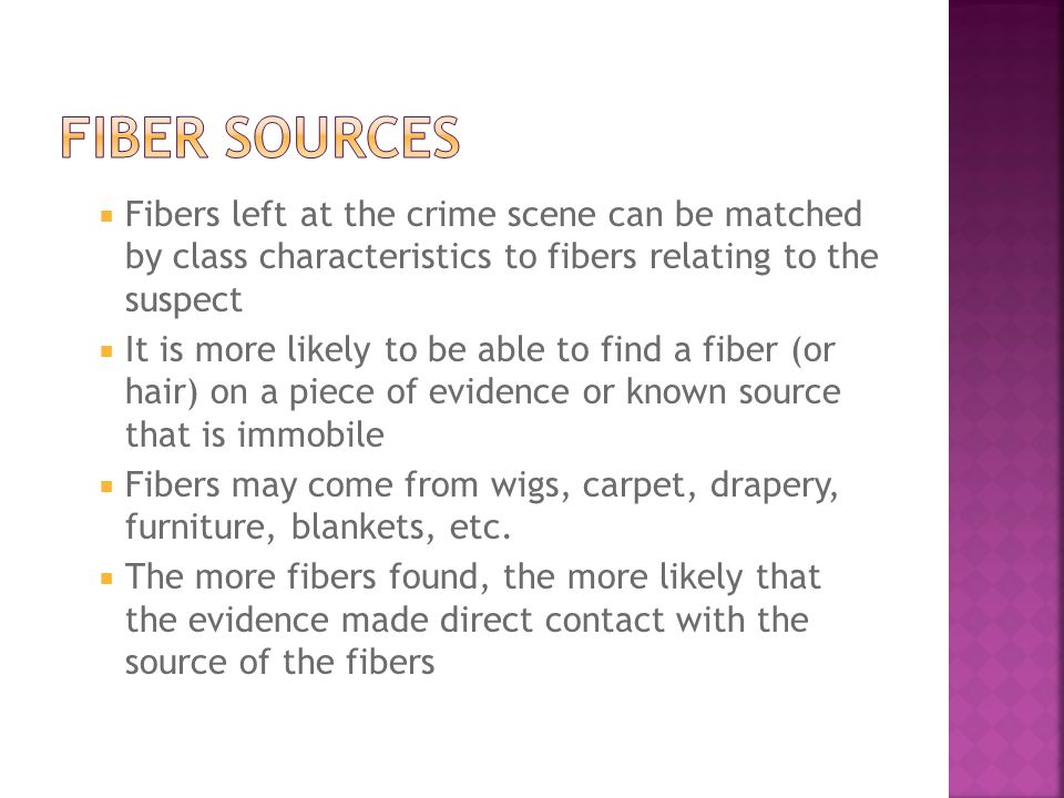 Fiber Sources Fibers left at the crime scene can be matched by class characteristics to fibers relating to the suspect.