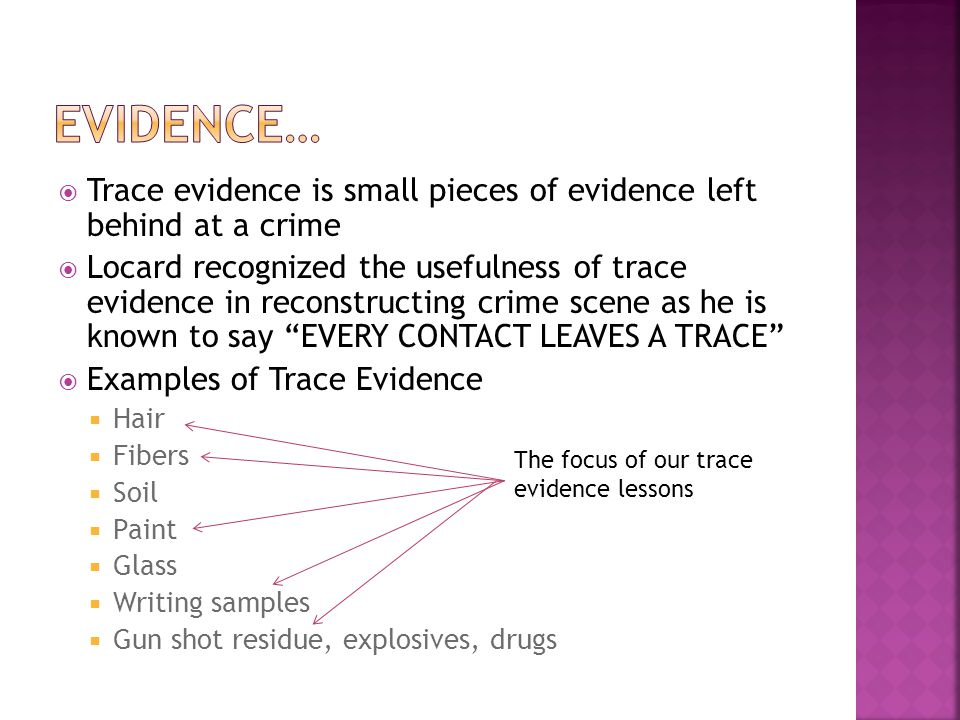 Evidence… Trace evidence is small pieces of evidence left behind at a crime.