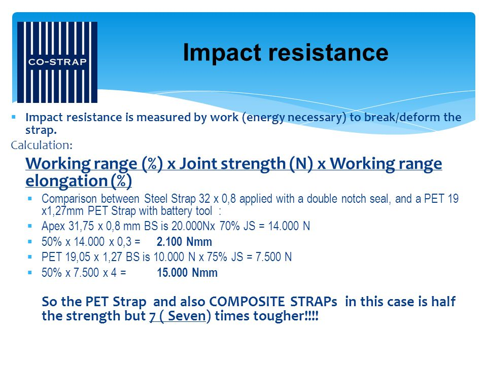 Impact resistance Impact resistance is measured by work (energy necessary) to break/deform the strap.