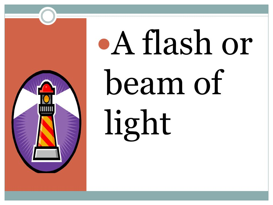 A flash or beam of light